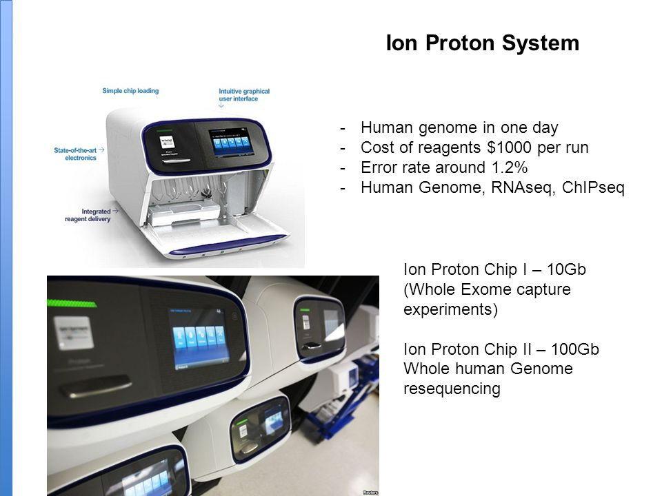 Ion Proton System -Human genome in one day -Cost of reagents $1000 per run -Error rate around 1.2% -Human Genome, RNAseq, ChIPseq Ion Proton Chip I – 10Gb (Whole Exome capture experiments) Ion Proton Chip II – 100Gb Whole human Genome resequencing