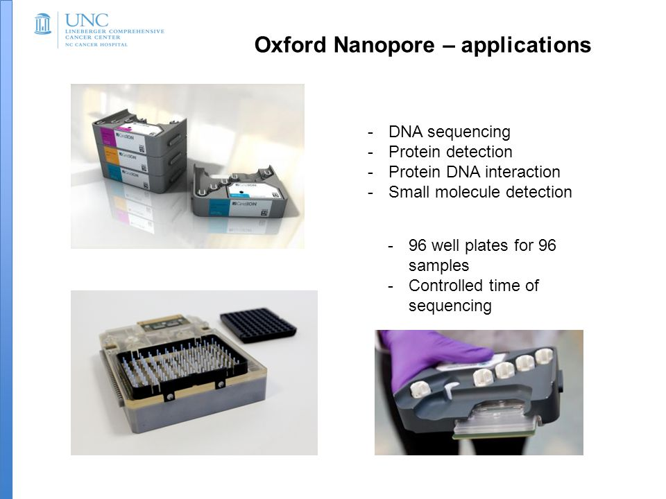 Oxford Nanopore – applications -DNA sequencing -Protein detection -Protein DNA interaction -Small molecule detection -96 well plates for 96 samples -Controlled time of sequencing