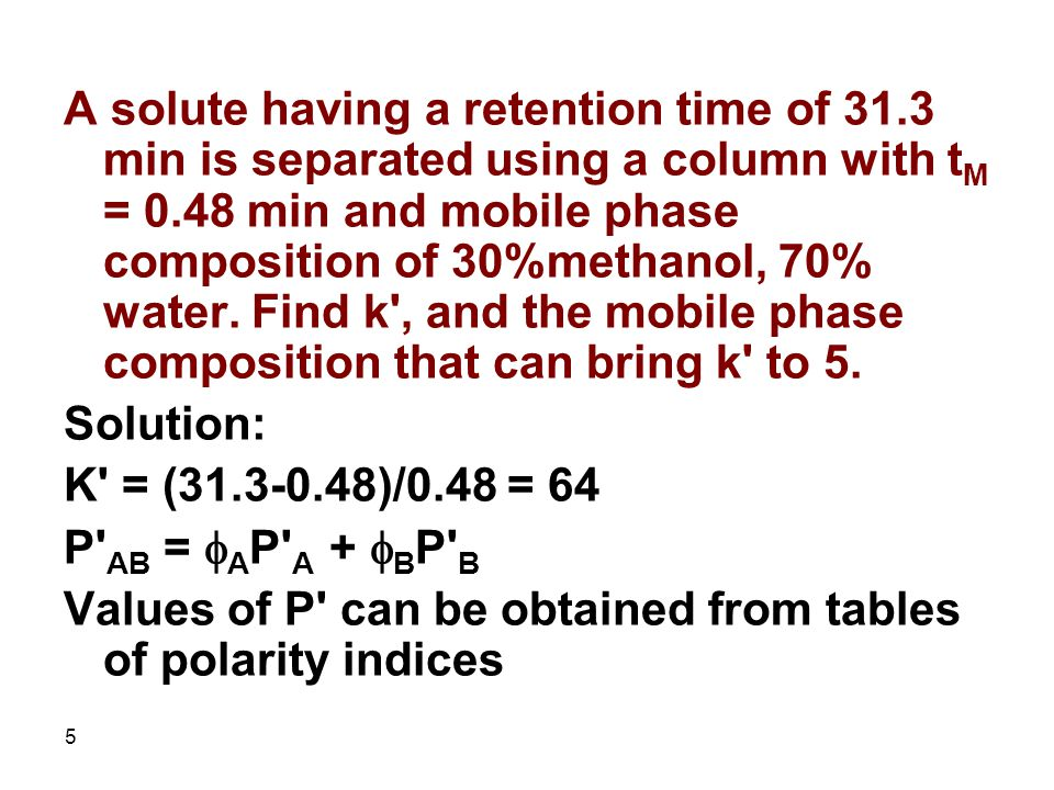 5 A solute having a retention time of 31.3 min is separated using a column with t M = 0.48 min and mobile phase composition of 30%methanol, 70% water.