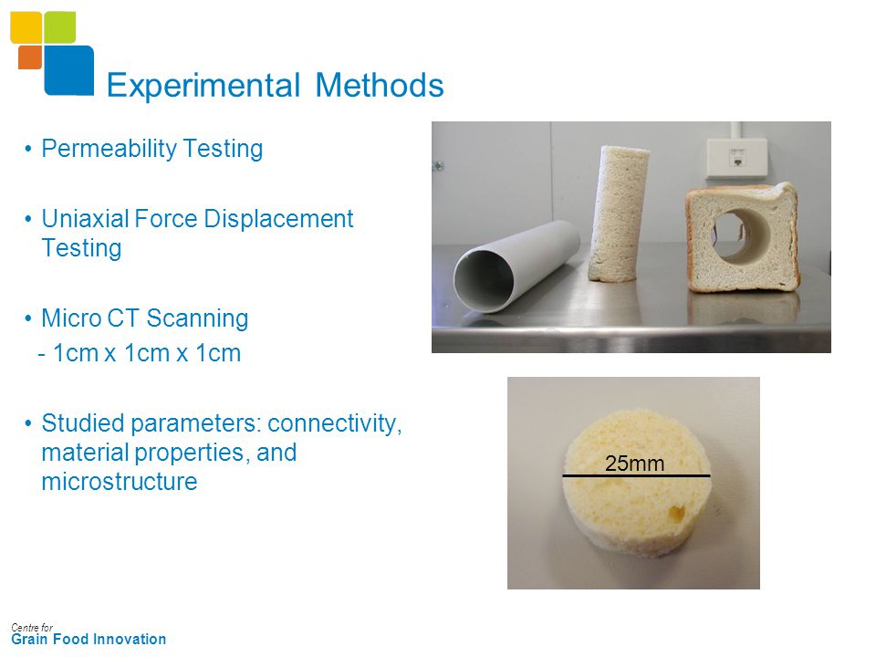 Centre for Grain Food Innovation Experimental Methods Permeability Testing Uniaxial Force Displacement Testing Micro CT Scanning - 1cm x 1cm x 1cm Studied parameters: connectivity, material properties, and microstructure 25mm