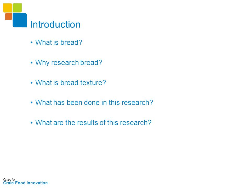 Centre for Grain Food Innovation Introduction What is bread? Why research bread? What is bread texture? What has been done in this research? What are