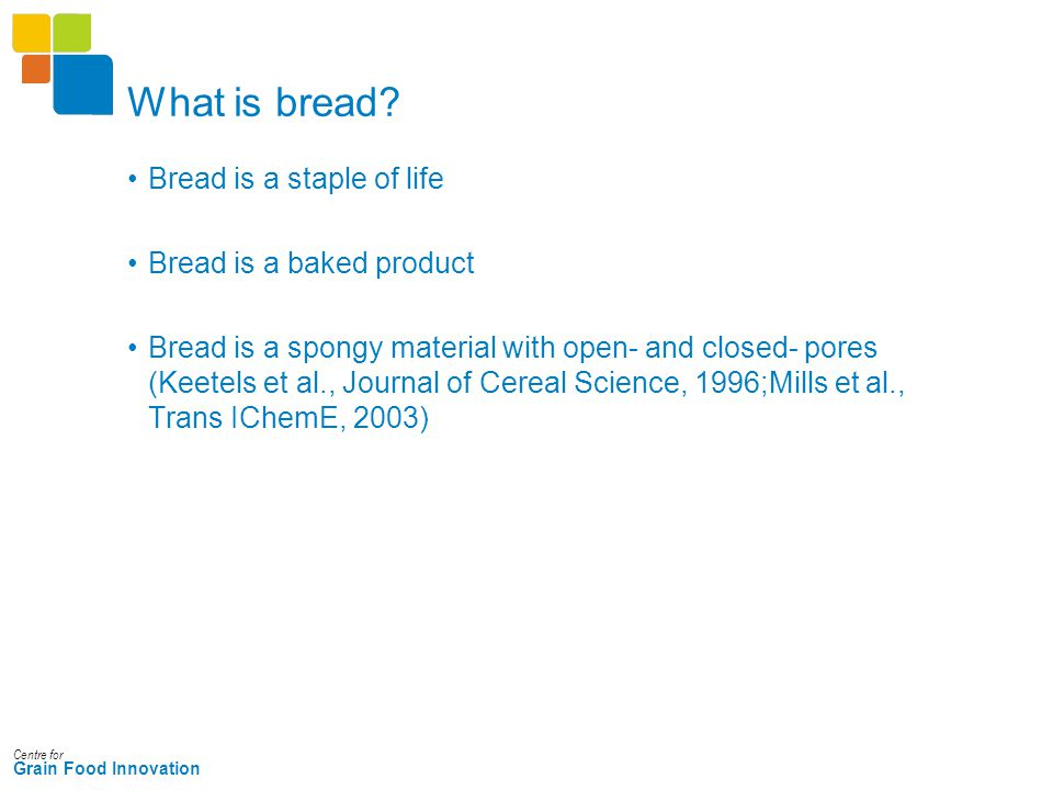 Centre for Grain Food Innovation What is bread? Bread is a staple of life Bread is a baked product Bread is a spongy material with open- and closed- p