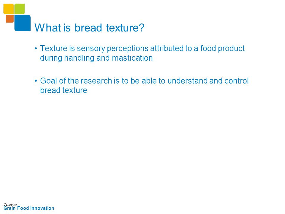 Centre for Grain Food Innovation What is bread texture? Texture is sensory perceptions attributed to a food product during handling and mastication Go