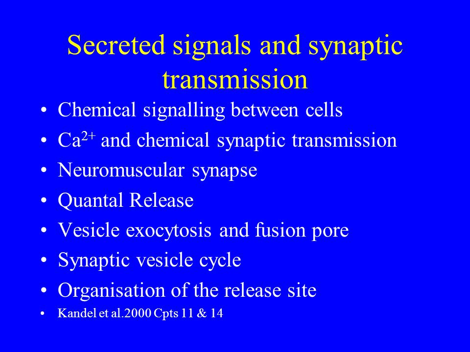 Secreted signals and synaptic transmission Chemical signalling between cells Ca 2+ and chemical synaptic transmission Neuromuscular synapse Quantal Release Vesicle exocytosis and fusion pore Synaptic vesicle cycle Organisation of the release site Kandel et al.2000 Cpts 11 & 14