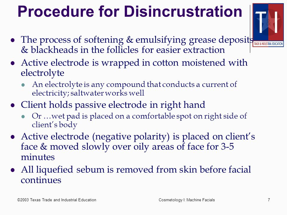 ©2003 Texas Trade and Industrial EducationCosmetology I: Machine Facials6 Application of galvanic current Active electrode used on area being treated
