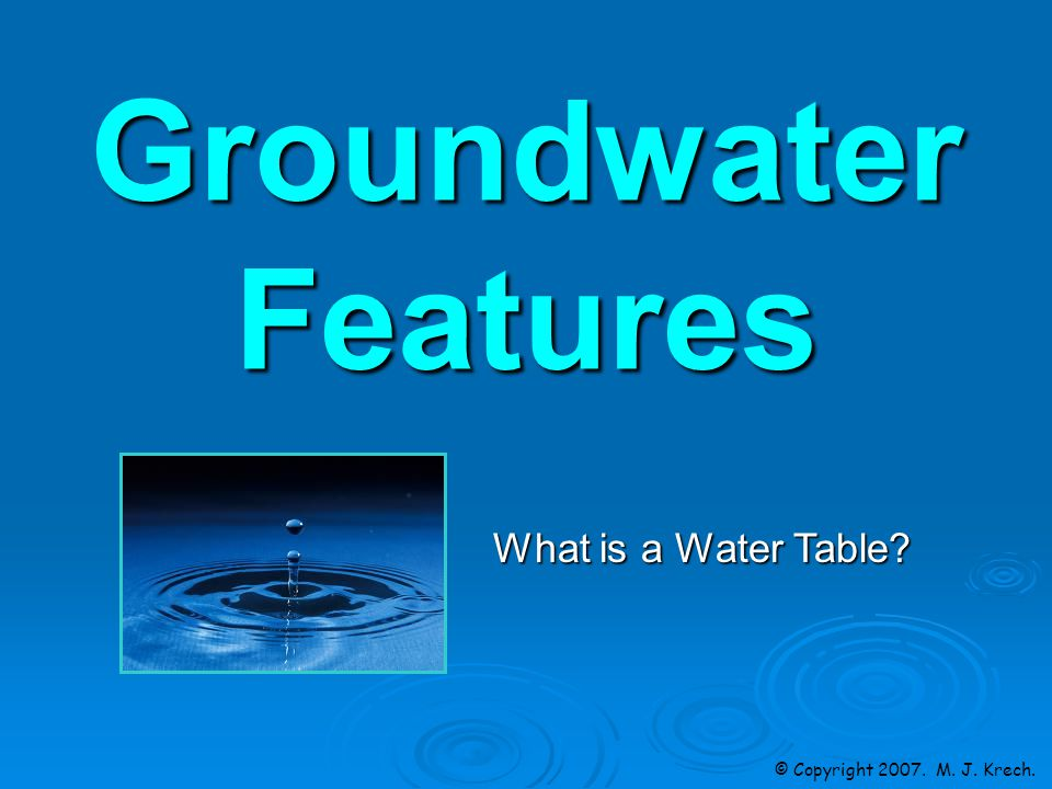 Groundwater Features © Copyright 2007. M. J. Krech. What is a Water Table
