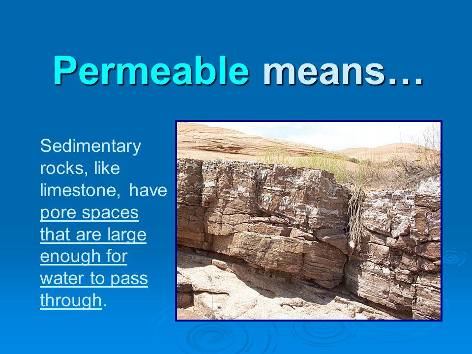 Sedimentary rocks, like limestone, have pore spaces that are large enough for water to pass through.