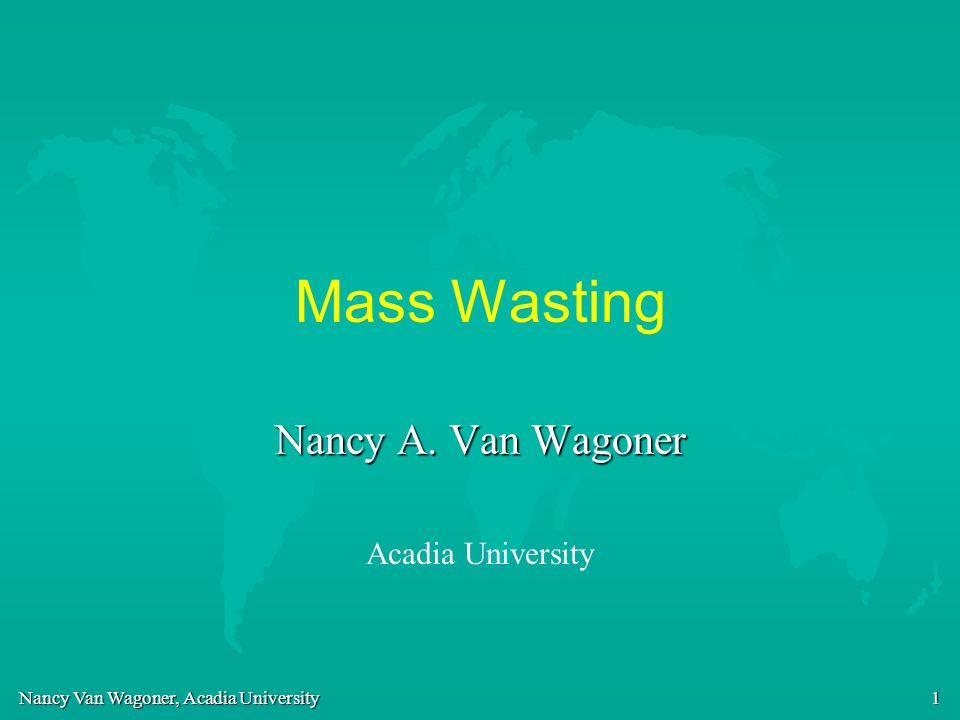 Nancy Van Wagoner, Acadia University 12 Factors acting to change slope stability (Triggering Events) u Change in the abundance of pore water u Earthquakes u Slope modification and undercutting u Volcanic eruptions