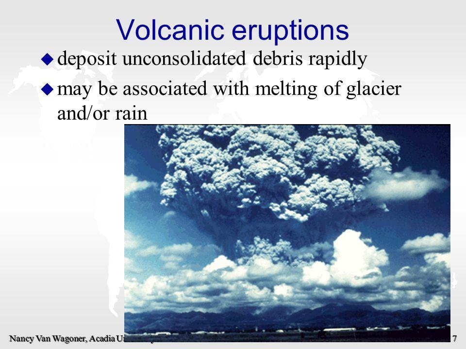 Nancy Van Wagoner, Acadia University 17 Volcanic eruptions u u deposit unconsolidated debris rapidly u u may be associated with melting of glacier and