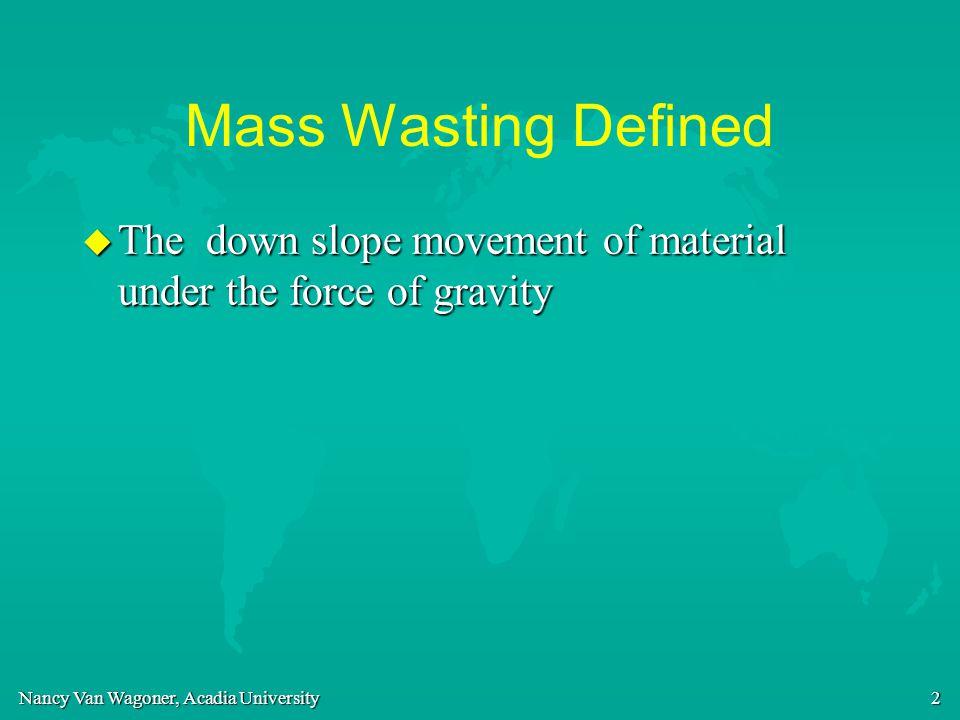 Nancy Van Wagoner, Acadia University 3 Agenda u Factors controlling mass wasting u Factors that can change slope stability u Types of mass wasting u Examples u Prediction and mitigation