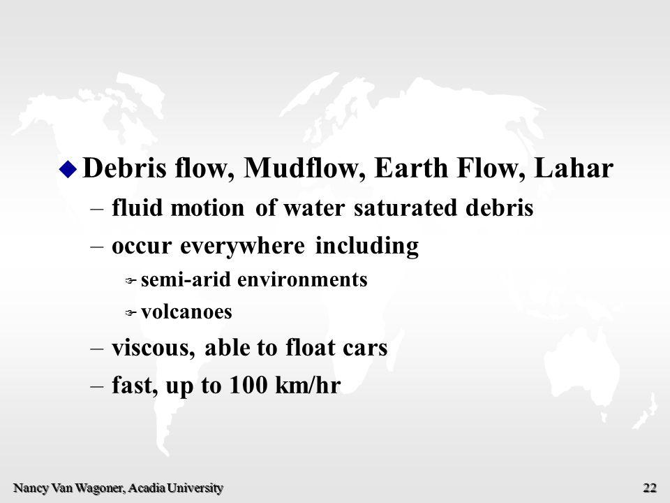 Nancy Van Wagoner, Acadia University 22 u u Debris flow, Mudflow, Earth Flow, Lahar – –fluid motion of water saturated debris – –occur everywhere incl