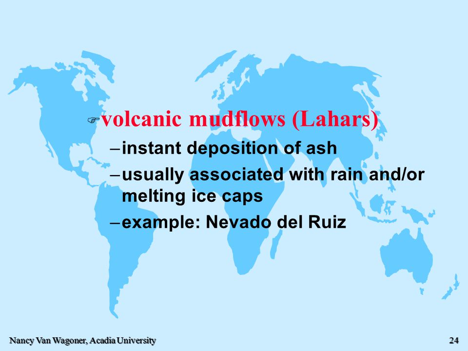 Nancy Van Wagoner, Acadia University 24 F F volcanic mudflows (Lahars) – –instant deposition of ash – –usually associated with rain and/or melting ice