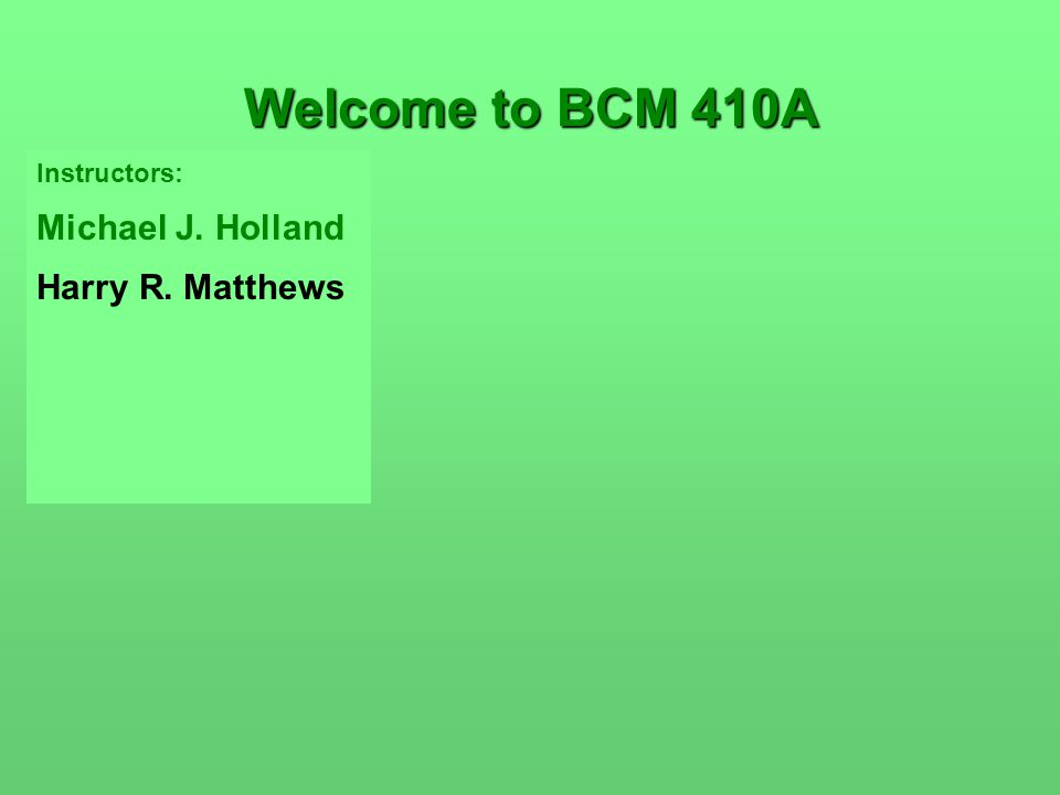 Instructors: Michael J. Holland Harry R. Matthews Welcome to BCM 410A