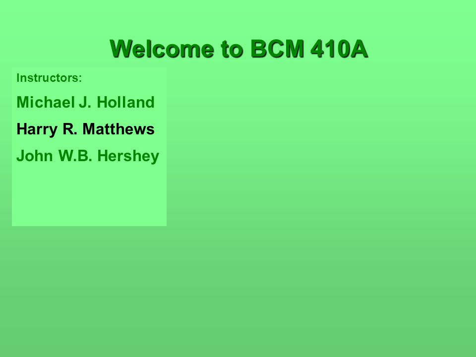 Instructors: Michael J. Holland Harry R. Matthews John W.B. Hershey Welcome to BCM 410A