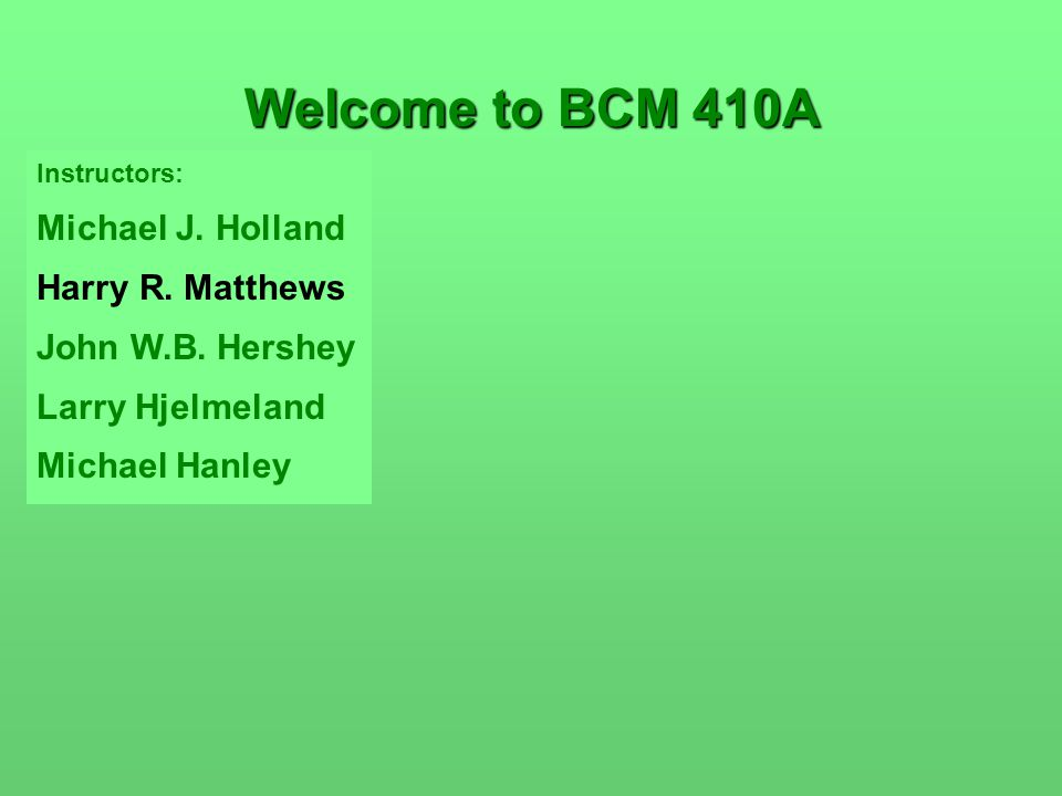 Instructors: Michael J. Holland Harry R. Matthews John W.B. Hershey Larry Hjelmeland Michael Hanley Welcome to BCM 410A
