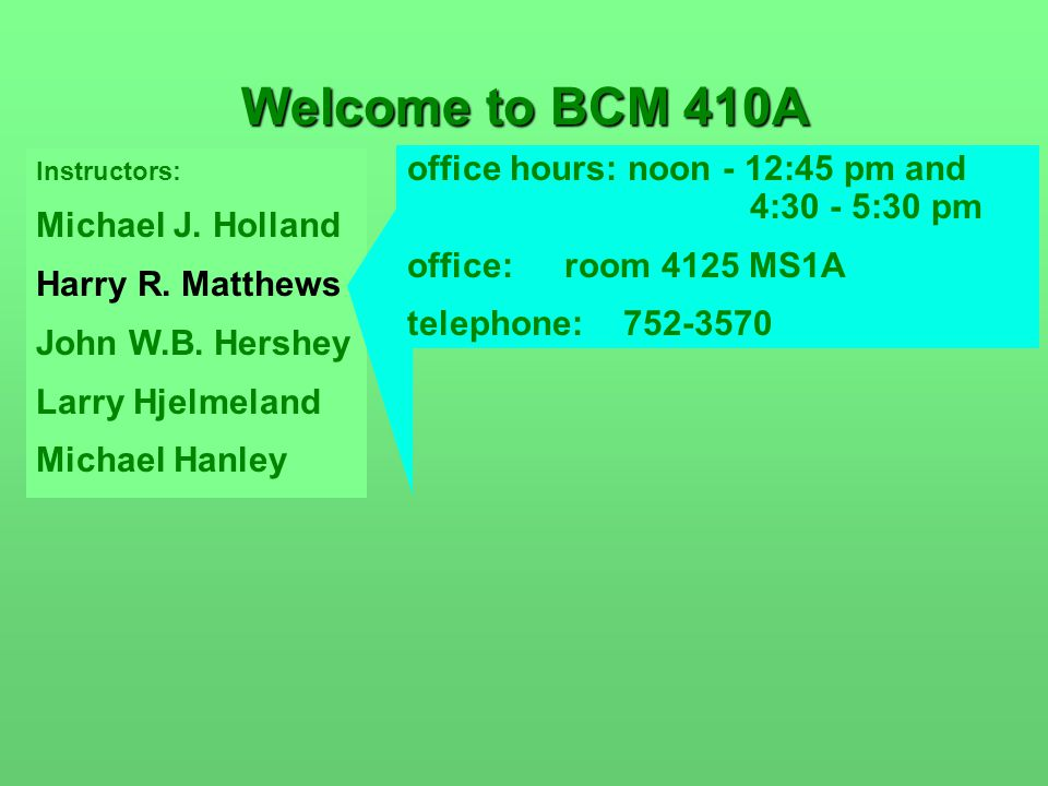 Instructors: Michael J. Holland Harry R. Matthews John W.B. Hershey Larry Hjelmeland Michael Hanley Welcome to BCM 410A office hours: noon - 12:45 pm