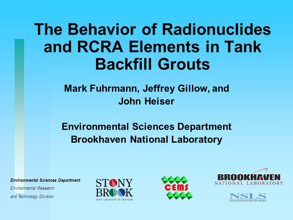 The Behavior of Radionuclides and RCRA Elements in Tank Backfill Grouts Mark Fuhrmann, Jeffrey Gillow, and John Heiser Environmental Sciences Department Brookhaven National Laboratory Environmental Sciences Department Environmental Research and Technology Division