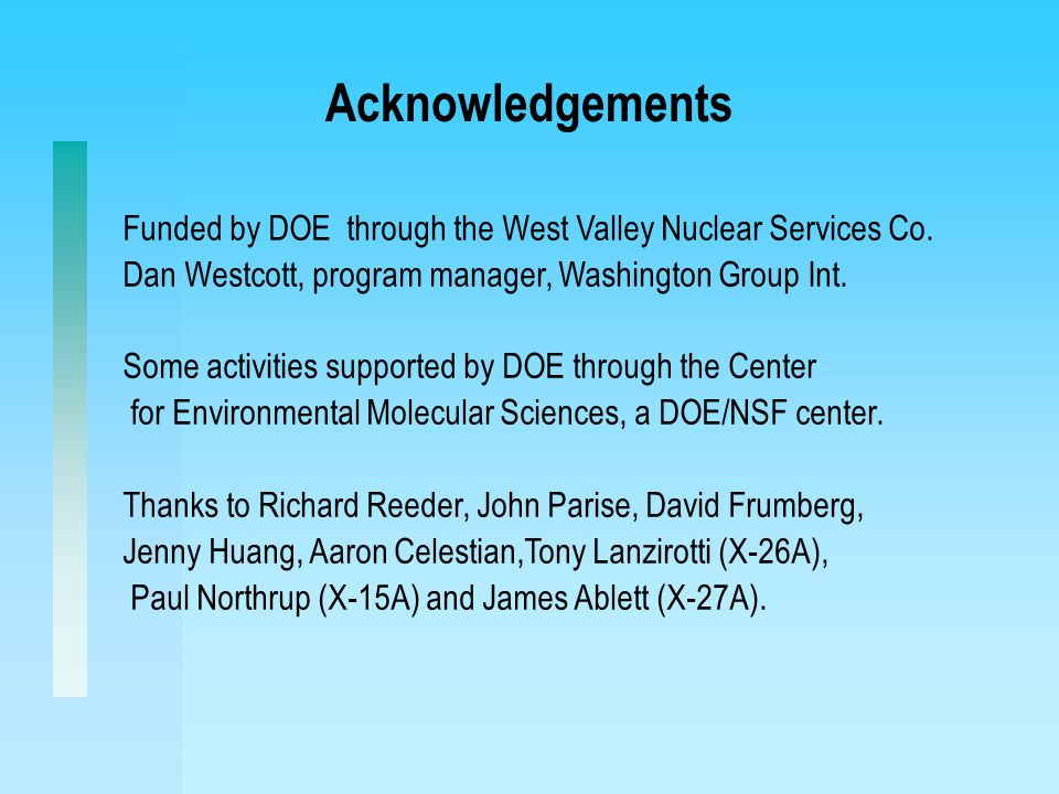 Acknowledgements Funded by DOE through the West Valley Nuclear Services Co. Dan Westcott, program manager, Washington Group Int. Some activities suppo