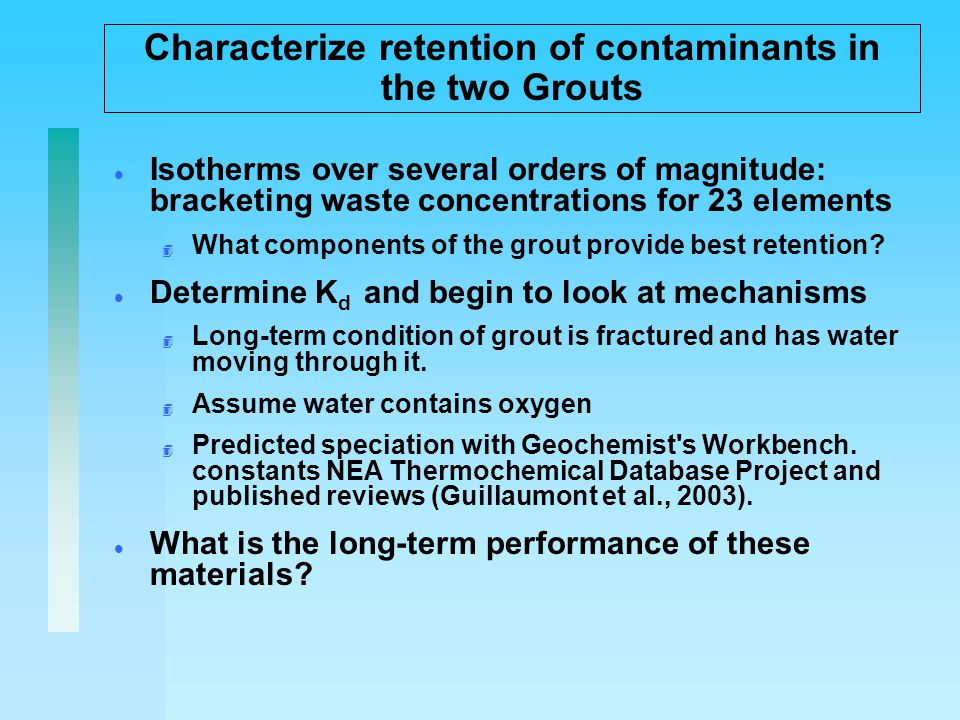 Characterize retention of contaminants in the two Grouts l Isotherms over several orders of magnitude: bracketing waste concentrations for 23 elements 4 What components of the grout provide best retention.