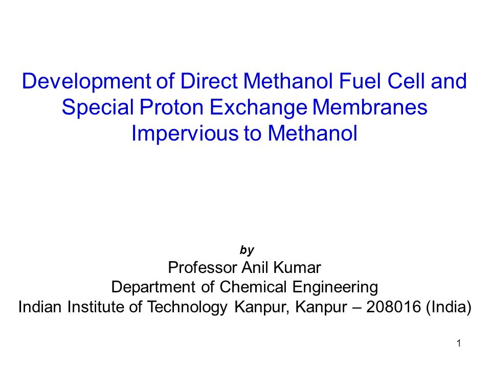 1 Development of Direct Methanol Fuel Cell and Special Proton Exchange Membranes Impervious to Methanol by Professor Anil Kumar Department of Chemical Engineering Indian Institute of Technology Kanpur, Kanpur – 208016 (India)