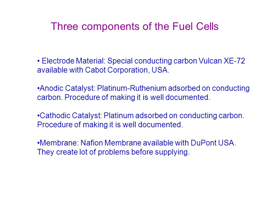 Electrode Material: Special conducting carbon Vulcan XE-72 available with Cabot Corporation, USA. Anodic Catalyst: Platinum-Ruthenium adsorbed on cond