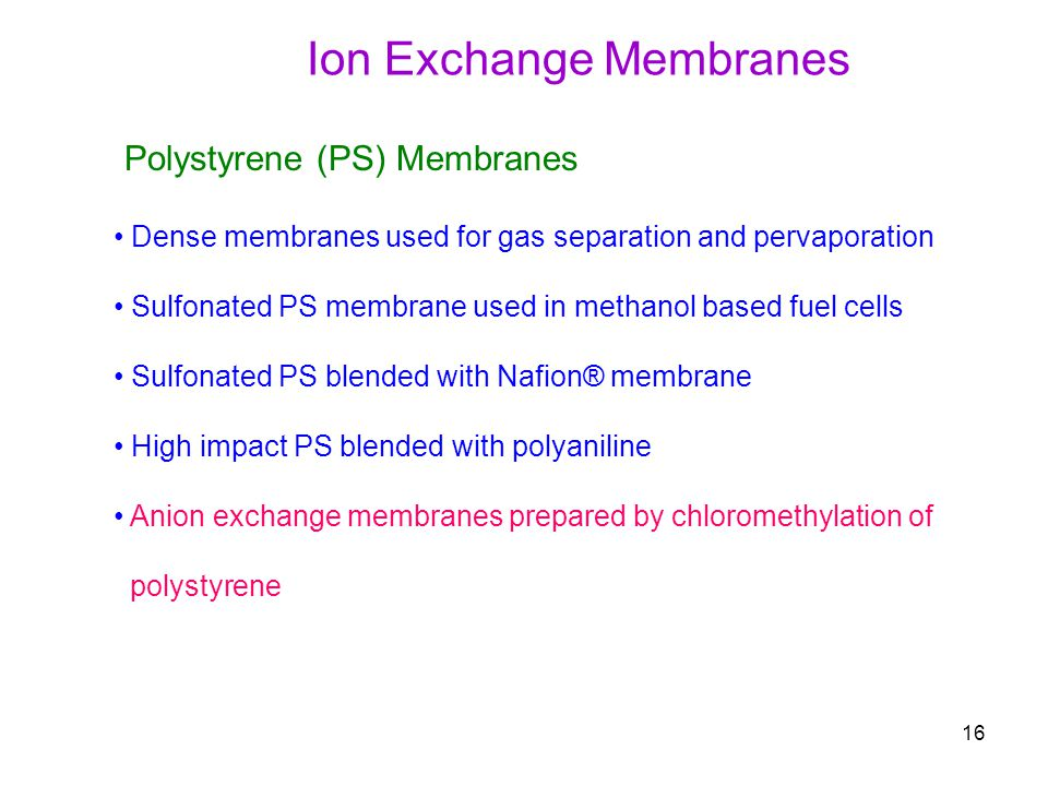 16 Polystyrene (PS) Membranes Dense membranes used for gas separation and pervaporation Sulfonated PS membrane used in methanol based fuel cells Sulfonated PS blended with Nafion® membrane High impact PS blended with polyaniline Anion exchange membranes prepared by chloromethylation of polystyrene Ion Exchange Membranes