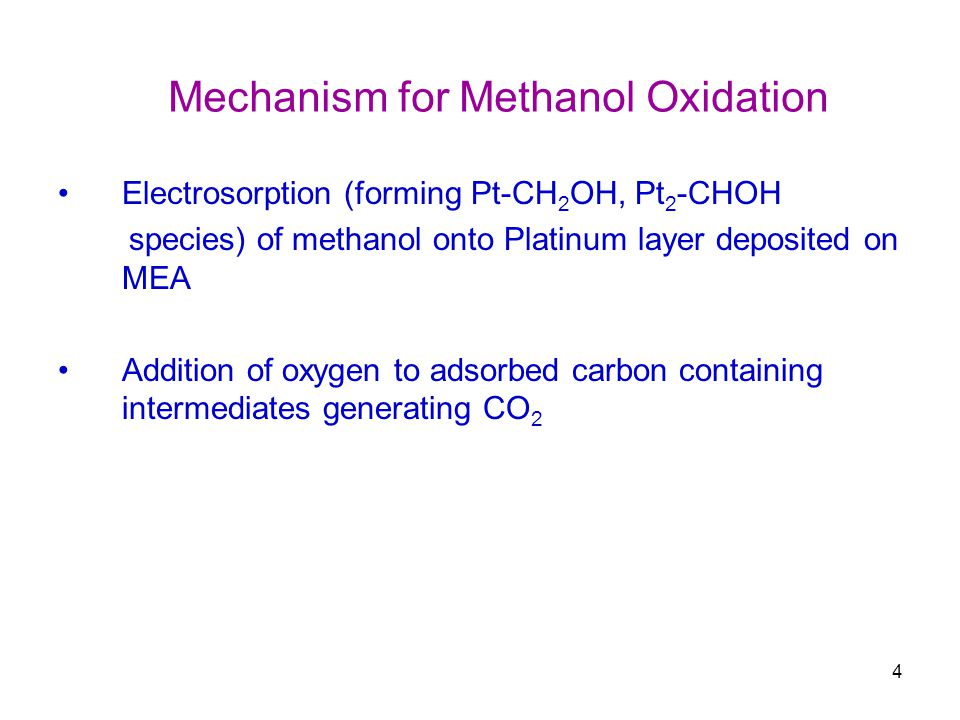 4 Electrosorption (forming Pt-CH 2 OH, Pt 2 -CHOH species) of methanol onto Platinum layer deposited on MEA Addition of oxygen to adsorbed carbon containing intermediates generating CO 2 Mechanism for Methanol Oxidation
