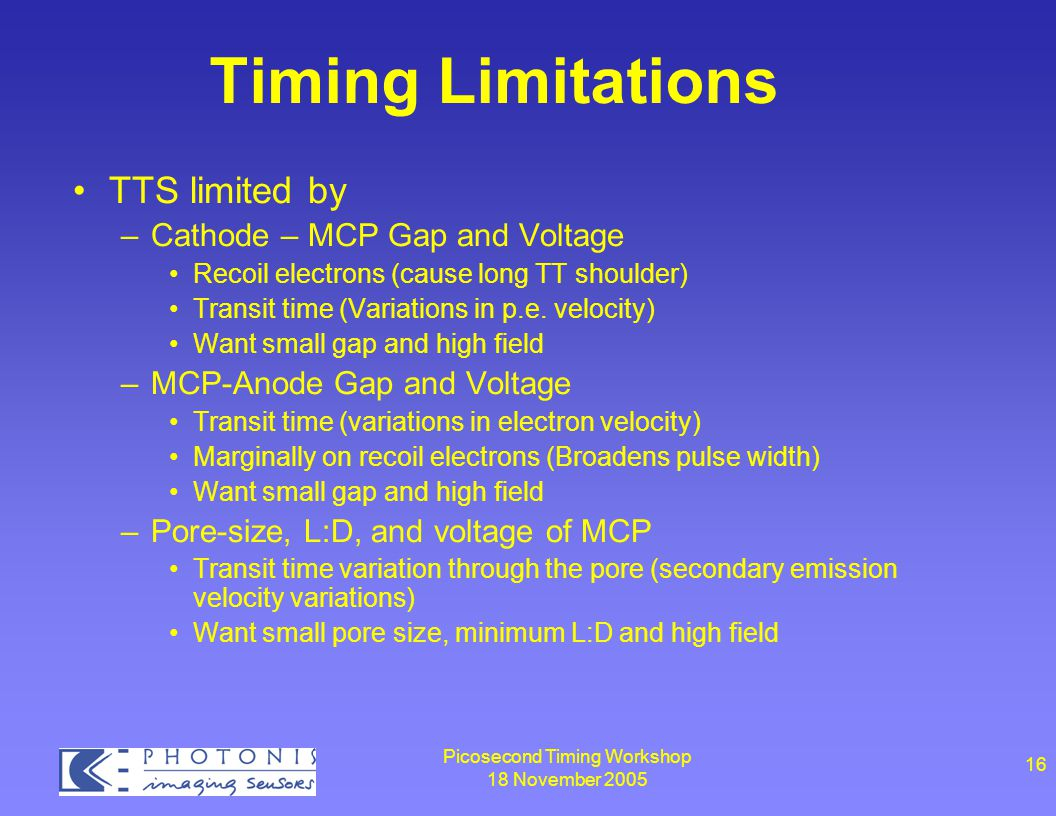 Picosecond Timing Workshop 18 November 2005 16 Timing Limitations TTS limited by –Cathode – MCP Gap and Voltage Recoil electrons (cause long TT shoulder) Transit time (Variations in p.e.