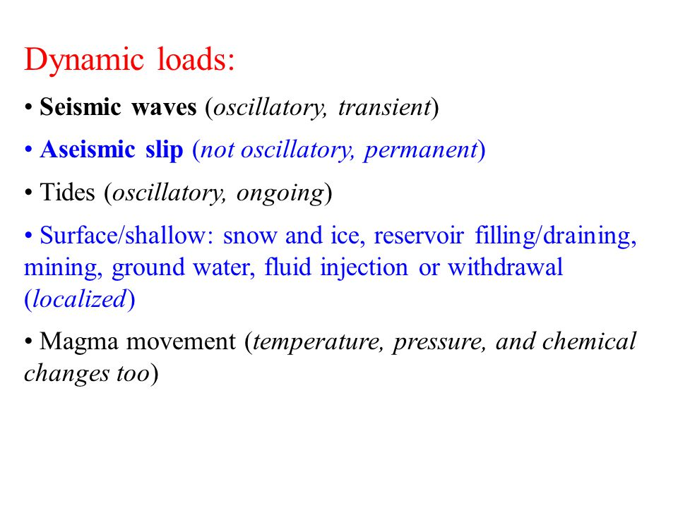 Dynamic loads: Seismic waves (oscillatory, transient) Aseismic slip (not oscillatory, permanent) Tides (oscillatory, ongoing) Surface/shallow: snow an
