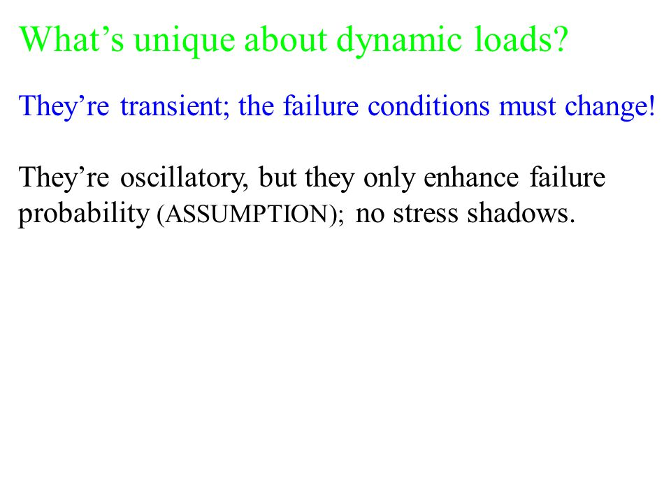 What's unique about dynamic loads? They're transient; the failure conditions must change! They're oscillatory, but they only enhance failure probabili