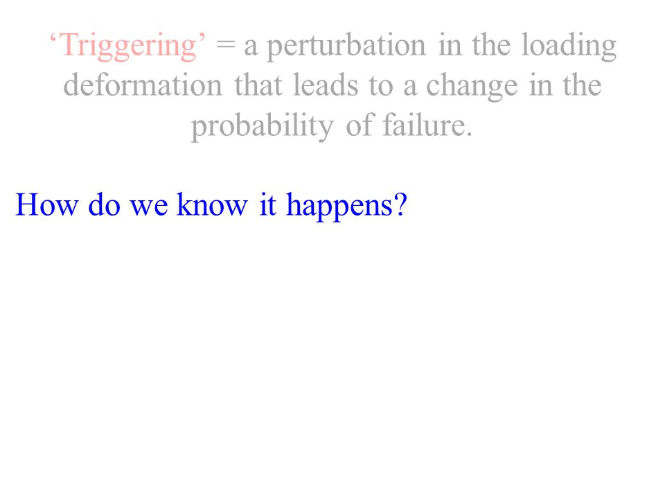 'Triggering' = a perturbation in the loading deformation that leads to a change in the probability of failure.