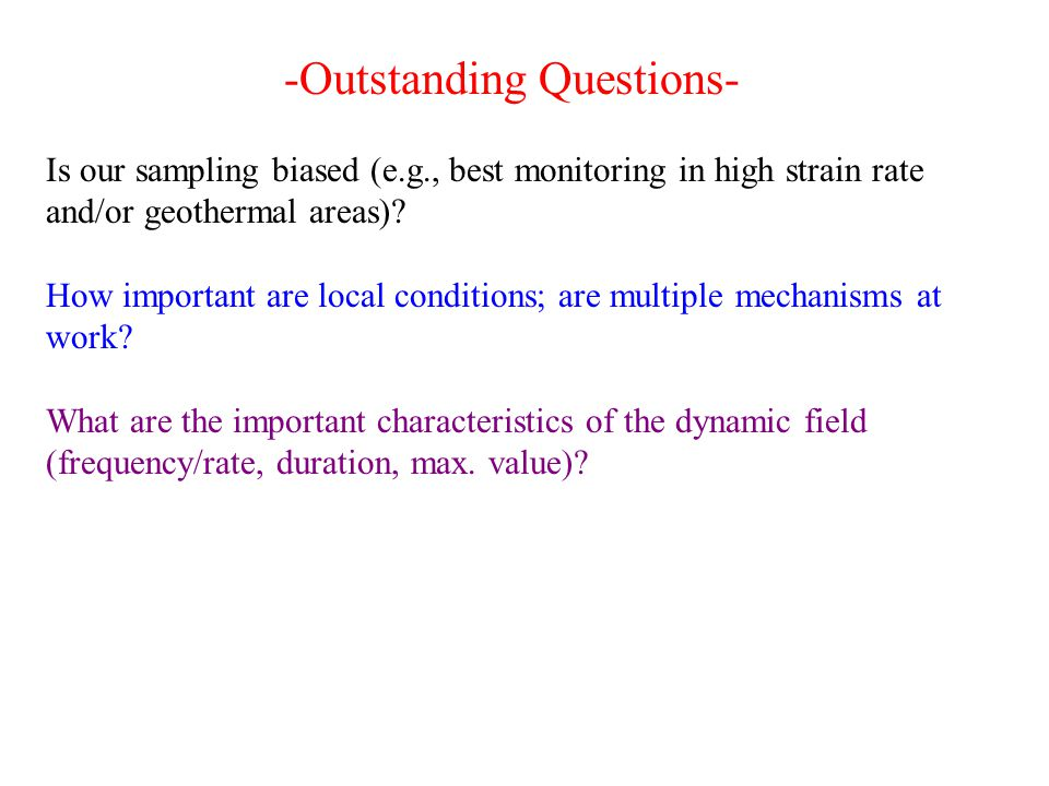 -Outstanding Questions- Is our sampling biased (e.g., best monitoring in high strain rate and/or geothermal areas)? How important are local conditions