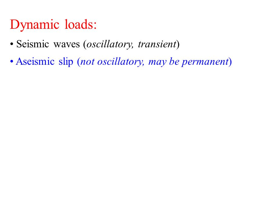 Dynamic loads: Seismic waves (oscillatory, transient) Aseismic slip (not oscillatory, permanent) Solid earth tides and ocean loading (oscillatory, ongoing)