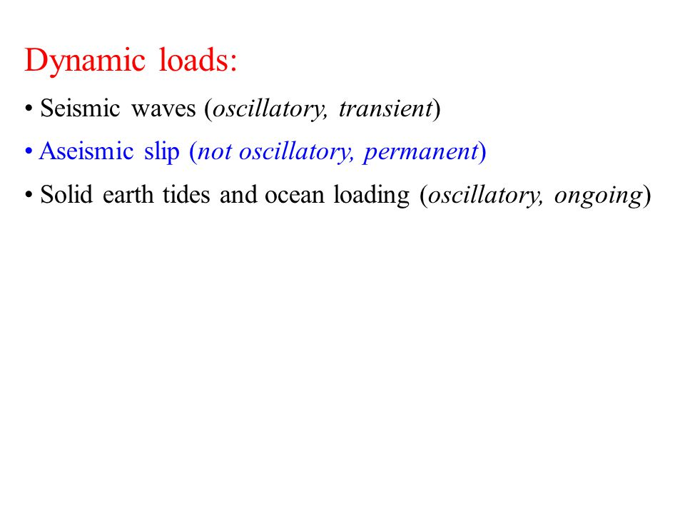 Dynamic loads: Seismic waves (oscillatory, transient) Aseismic slip (not oscillatory, permanent) Solid earth tides and ocean loading (oscillatory, ong