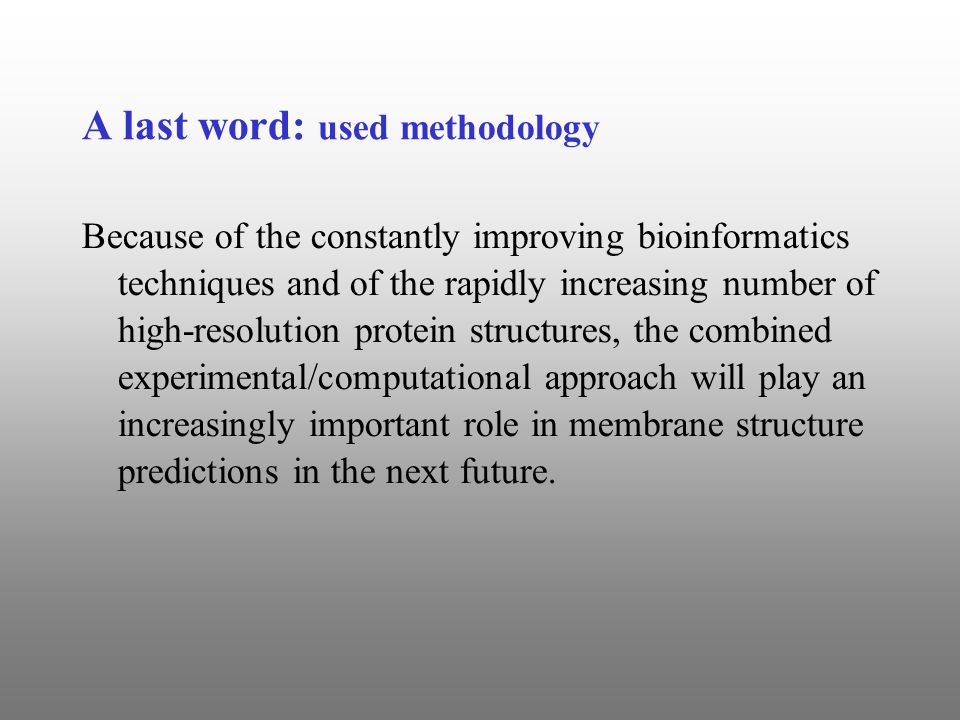 A last word: used methodology Because of the constantly improving bioinformatics techniques and of the rapidly increasing number of high-resolution protein structures, the combined experimental/computational approach will play an increasingly important role in membrane structure predictions in the next future.
