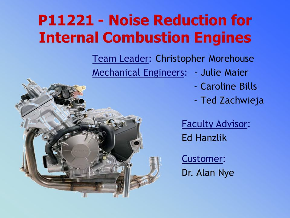 P11221 - Noise Reduction for Internal Combustion Engines Faculty Advisor: Ed Hanzlik Customer: Dr.