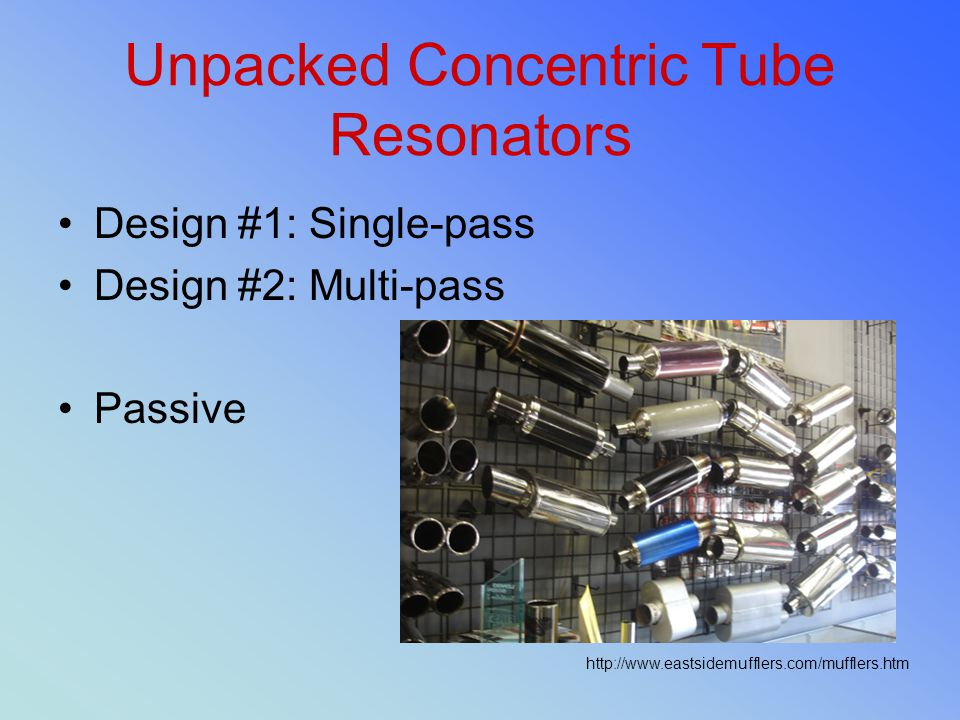 Unpacked Concentric Tube Resonators Design #1: Single-pass Design #2: Multi-pass Passive http://www.eastsidemufflers.com/mufflers.htm