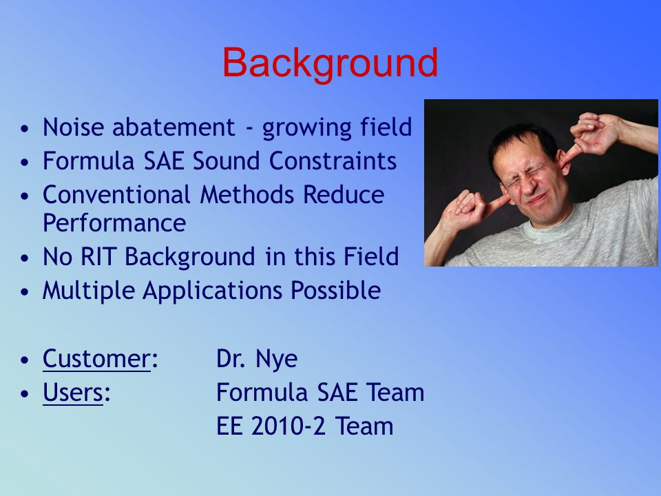 Background Noise abatement - growing field Formula SAE Sound Constraints Conventional Methods Reduce Performance No RIT Background in this Field Multi