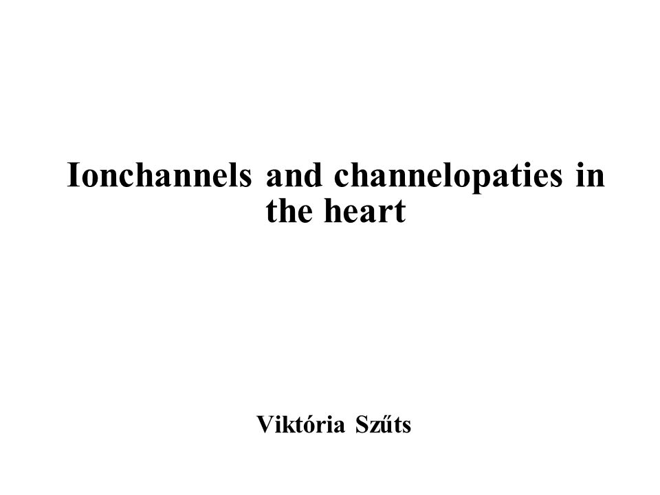 Ionchannels and channelopaties in the heart Viktória Szűts