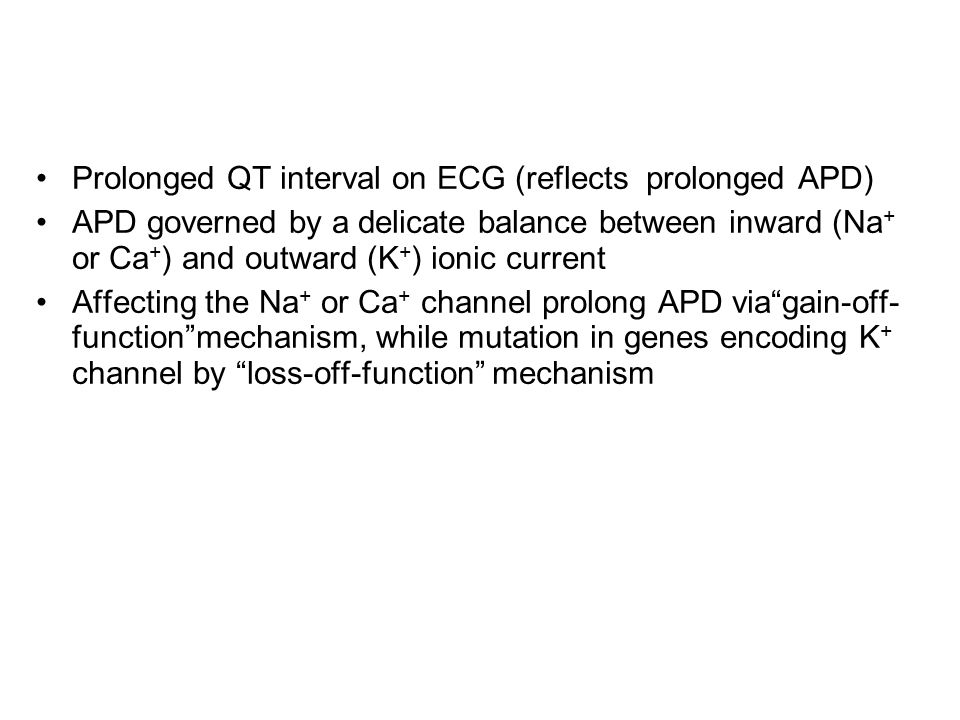 Prolonged QT interval on ECG (reflects prolonged APD) APD governed by a delicate balance between inward (Na + or Ca + ) and outward (K + ) ionic current Affecting the Na + or Ca + channel prolong APD via gain-off- function mechanism, while mutation in genes encoding K + channel by loss-off-function mechanism