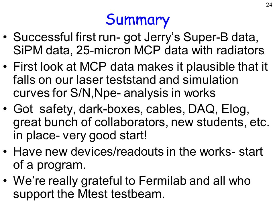 24 Summary Successful first run- got Jerry's Super-B data, SiPM data, 25-micron MCP data with radiators First look at MCP data makes it plausible that it falls on our laser teststand and simulation curves for S/N,Npe- analysis in works Got safety, dark-boxes, cables, DAQ, Elog, great bunch of collaborators, new students, etc.