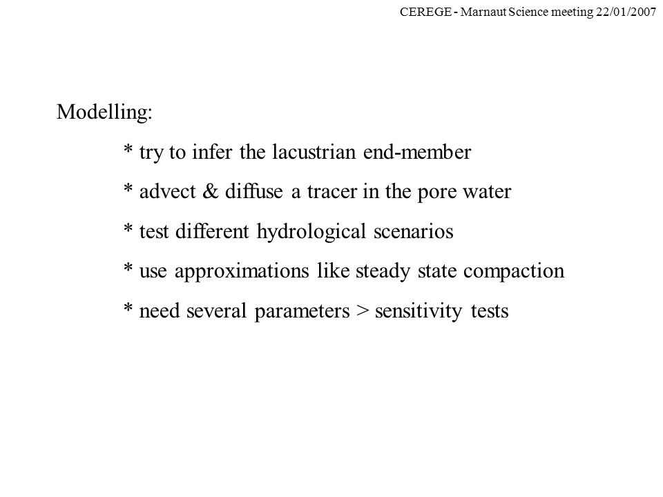 CEREGE - Marnaut Science meeting 22/01/2007 Modelling: * try to infer the lacustrian end-member * advect & diffuse a tracer in the pore water * test d