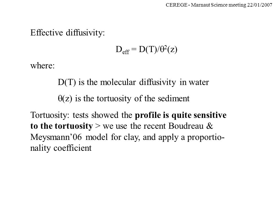 CEREGE - Marnaut Science meeting 22/01/2007 Effective diffusivity: D eff = D(T)/  2 (z) where: D(T) is the molecular diffusivity in water  (z) is th