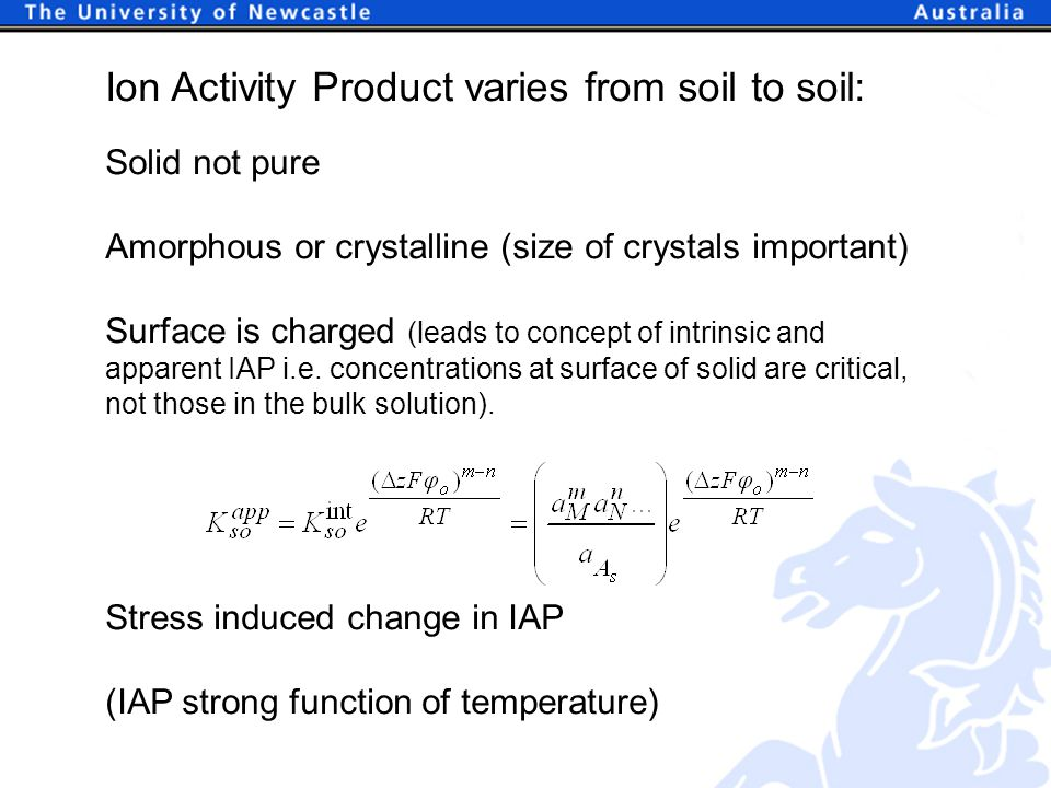Ion Activity Product varies from soil to soil: Solid not pure Amorphous or crystalline (size of crystals important) Surface is charged (leads to concept of intrinsic and apparent IAP i.e.