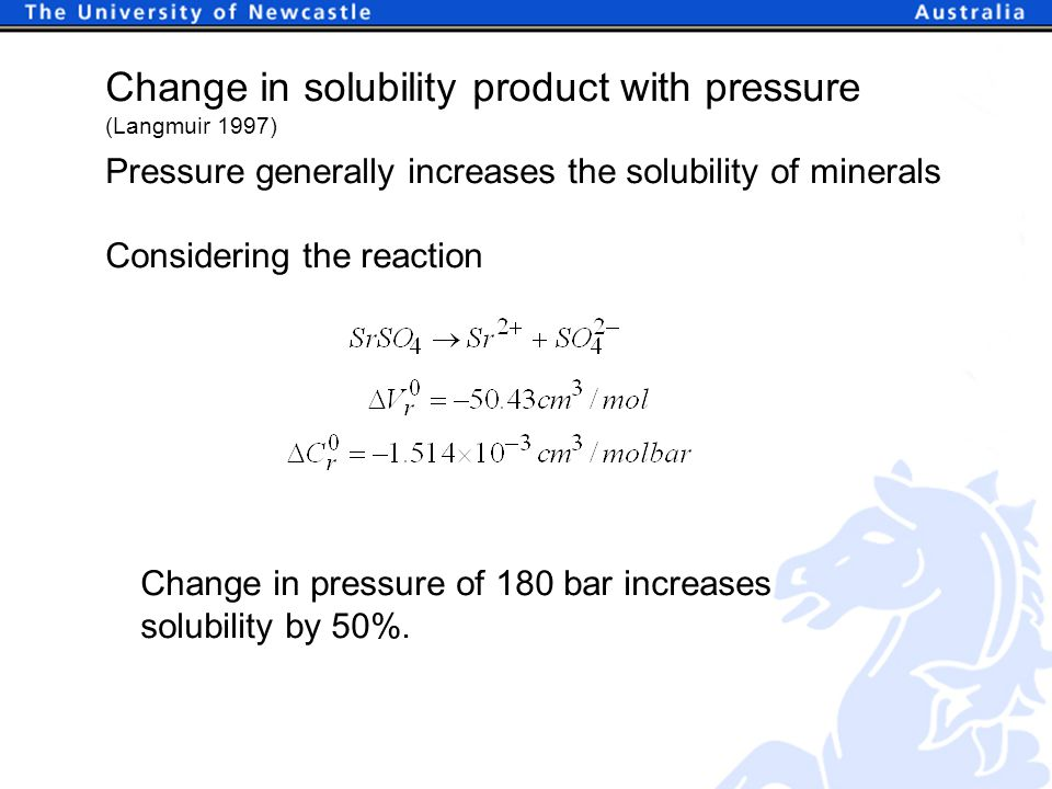 Change in solubility product with pressure (Langmuir 1997) Pressure generally increases the solubility of minerals Considering the reaction Change in pressure of 180 bar increases solubility by 50%.