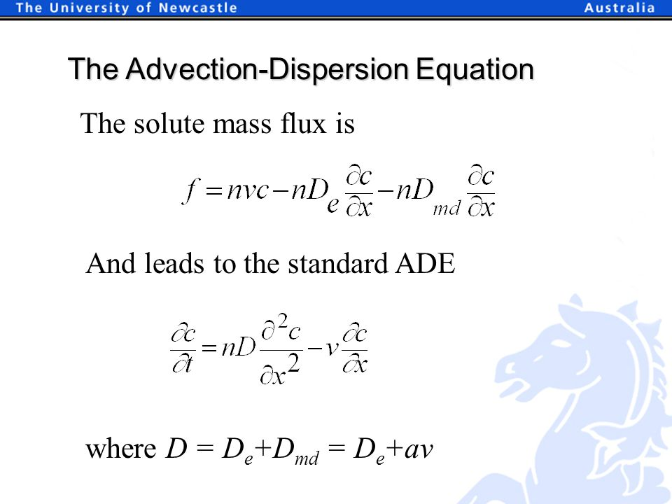 The Advection-Dispersion Equation The solute mass flux is And leads to the standard ADE where D = D e +D md = D e +av