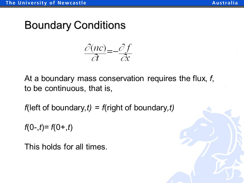 Boundary Conditions At a boundary mass conservation requires the flux, f, to be continuous, that is, f(left of boundary,t) = f(right of boundary,t) f(0-,t)= f(0+,t) This holds for all times.