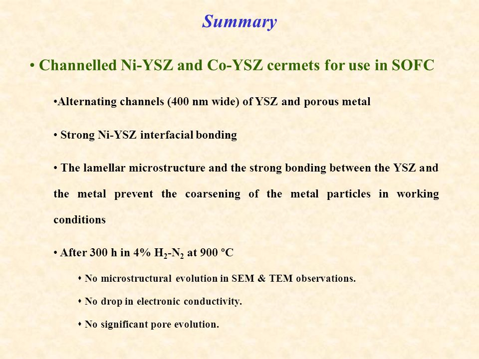 Channelled Ni-YSZ and Co-YSZ cermets for use in SOFC Alternating channels (400 nm wide) of YSZ and porous metal Strong Ni-YSZ interfacial bonding The lamellar microstructure and the strong bonding between the YSZ and the metal prevent the coarsening of the metal particles in working conditions After 300 h in 4% H 2 -N 2 at 900 ºC  No microstructural evolution in SEM & TEM observations.