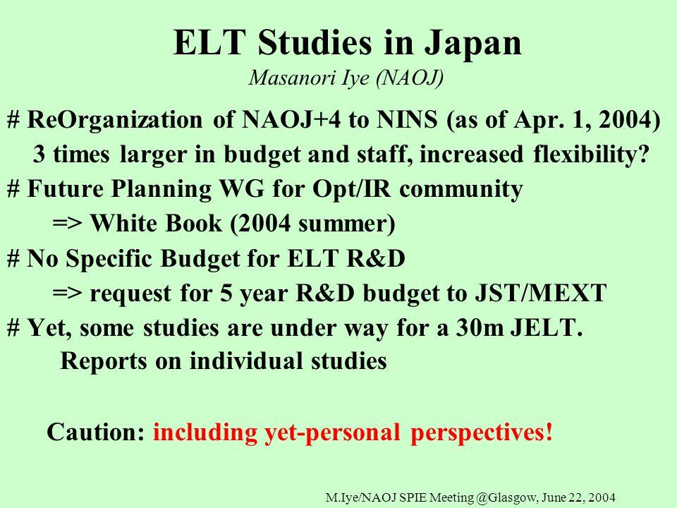 M.Iye/NAOJ SPIE Meeting @Glasgow, June 22, 2004 Baseline Specification : Japan ELT M1F/1.5, segmented 30m, CFRP/Glass/Ceramic :TBD M2, M4 3 aspheric mirror system, adaptive M2,M4 Foci2 (4) Nasmyth focal stations, No aberration FOV10 arcmin radius half circle, flat focal plane λbands0.39-5 micron InstrumentsOpt Spectrograph, IR Spectrograph, Cameras..