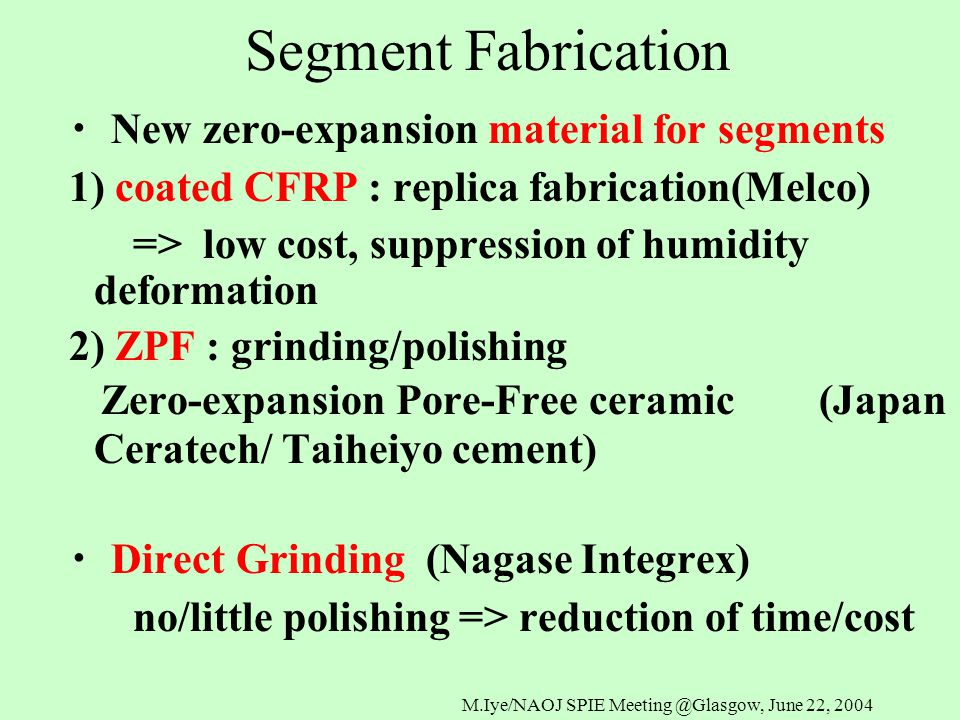 M.Iye/NAOJ SPIE Meeting @Glasgow, June 22, 2004 Segment Fabrication ・ New zero-expansion material for segments 1) coated CFRP : replica fabrication(Melco) => low cost, suppression of humidity deformation 2) ZPF : grinding/polishing Zero-expansion Pore-Free ceramic (Japan Ceratech/ Taiheiyo cement) ・ Direct Grinding (Nagase Integrex) no/little polishing => reduction of time/cost